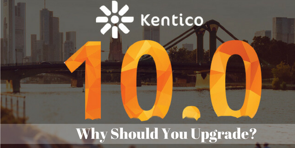 Kentico 10 – Why should you upgrade?