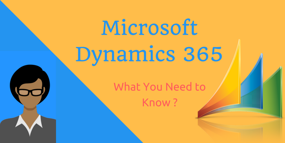 Microsoft Dynamics 365 – What you need to know?