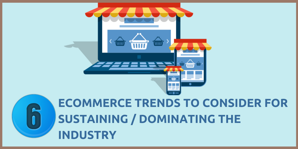 6 E-commerce Trends to Consider for Sustaining / Dominating the Industry