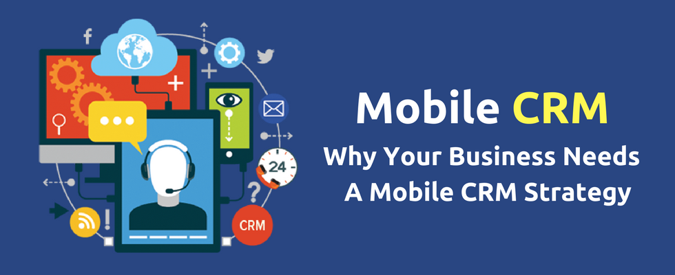 Mobile CRM: Why Your Business Needs A Mobile CRM Strategy