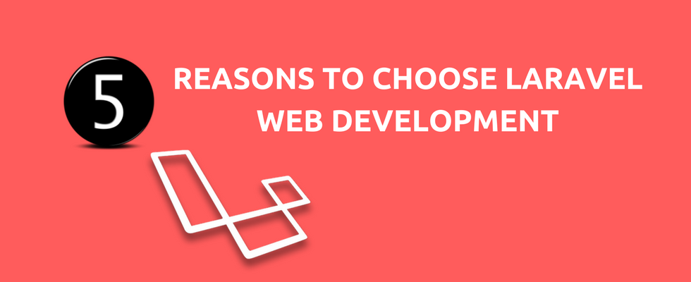 5 Reasons to Choose Laravel for your Web Development Needs