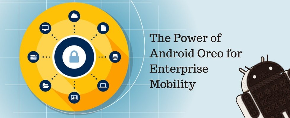 Why Android Oreo Can be the Best Bet for Enterprise Mobility Management and Security?
