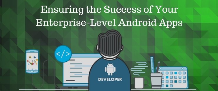 How Enterprise-Level Android Apps Can Ensure the Success of Your Business?