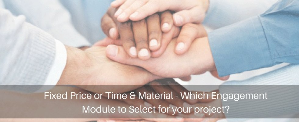 Fixed Price or Time & Material – Which Engagement Module to Select for your project?